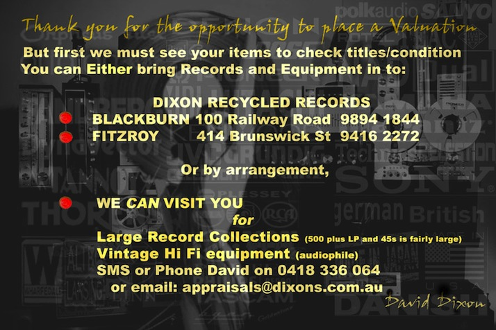 To get a valuation, we must see your items. You can bring your records and/or equipment to one of our stores, or for large collections sms or call David on 0418 336 064 or email appraisals@dixons.com.au